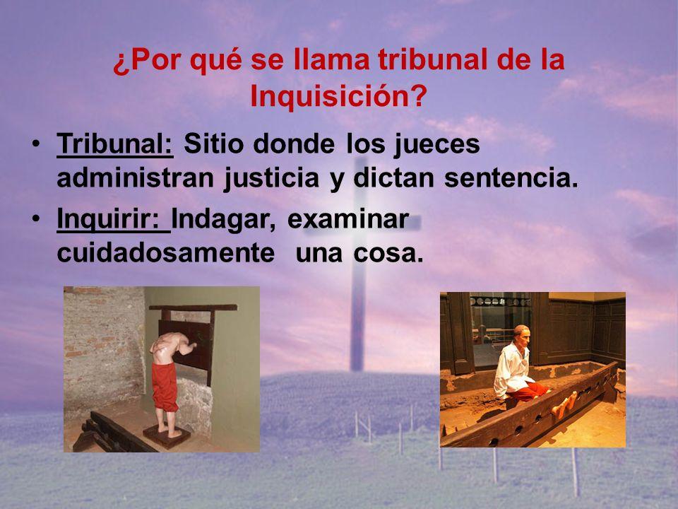 ¿Por qué se llama tribunal de la Inquisición? Tribunal: Sitio donde los jueces administran justicia y dictan sentencia. Inquirir: Indagar, examinar cu