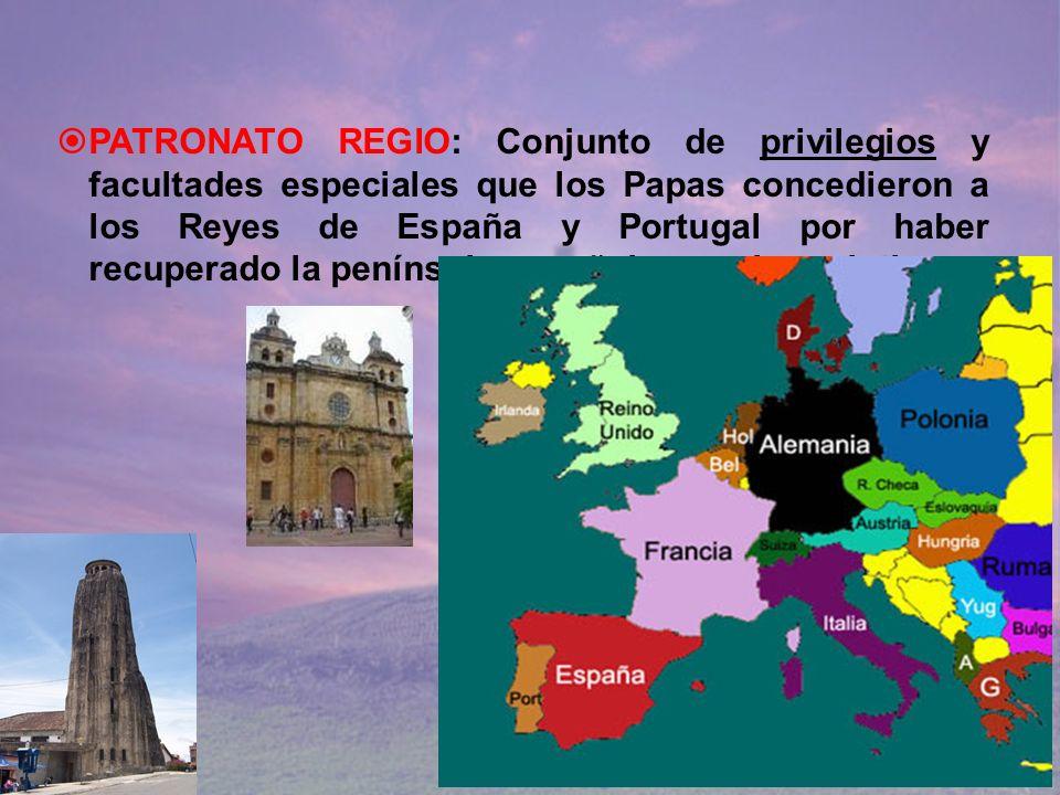 PATRONATO REGIO: Conjunto de privilegios y facultades especiales que los Papas concedieron a los Reyes de España y Portugal por haber recuperado la pe