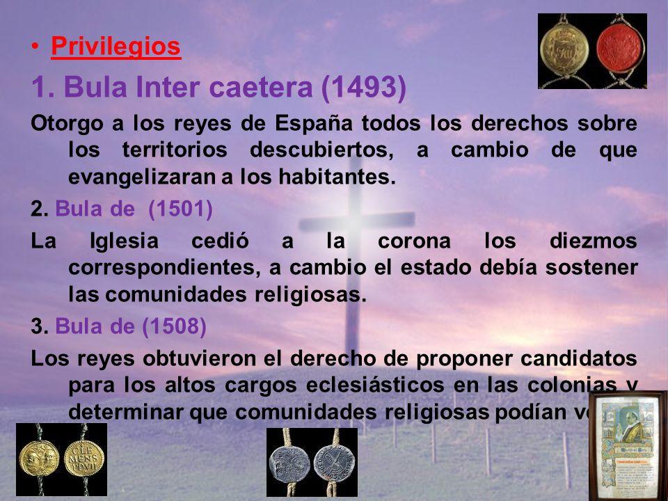 Privilegios 1. Bula Inter caetera (1493) Otorgo a los reyes de España todos los derechos sobre los territorios descubiertos, a cambio de que evangeliz