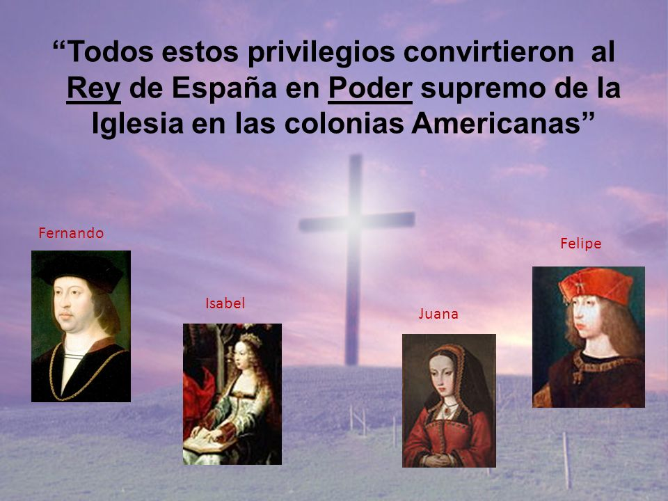 Todos estos privilegios convirtieron al Rey de España en Poder supremo de la Iglesia en las colonias Americanas Fernando Isabel Juana Felipe