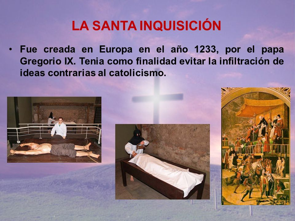 LA SANTA INQUISICIÓN Fue creada en Europa en el año 1233, por el papa Gregorio IX. Tenia como finalidad evitar la infiltración de ideas contrarias al