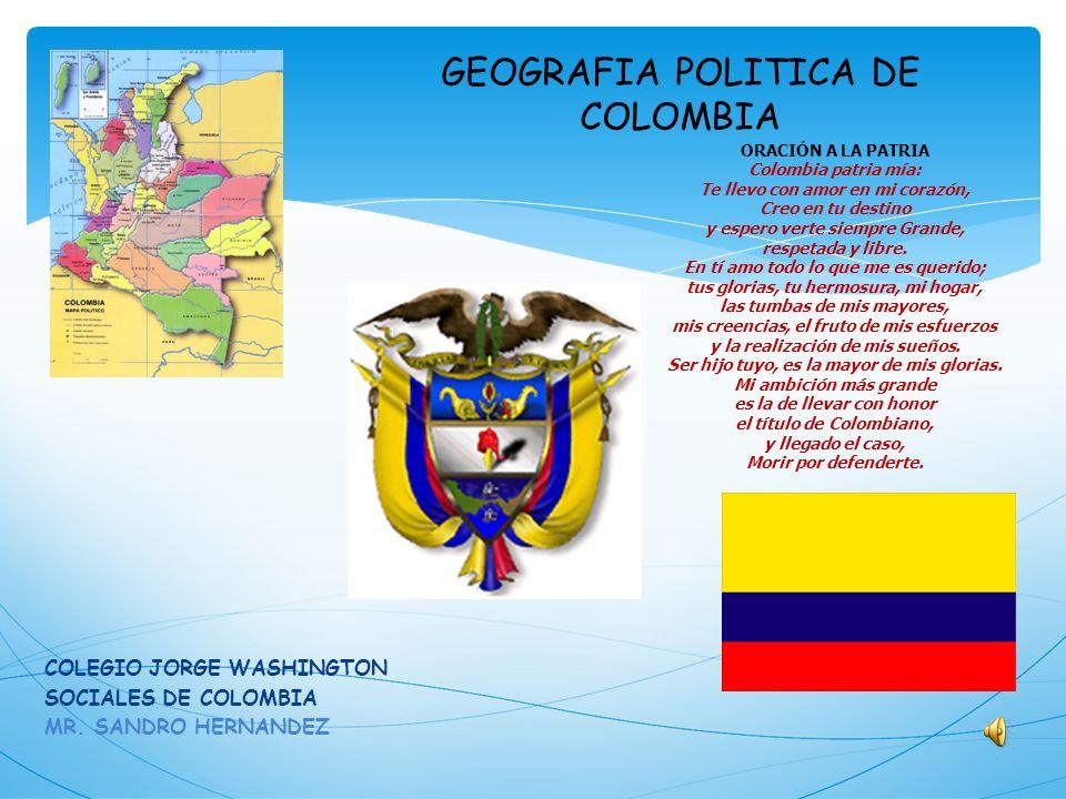 GEOGRAFIA POLITICA DE COLOMBIA COLEGIO JORGE WASHINGTON SOCIALES DE COLOMBIA MR. SANDRO HERNANDEZ ORACIÓN A LA PATRIA Colombia patria mía: Te llevo co