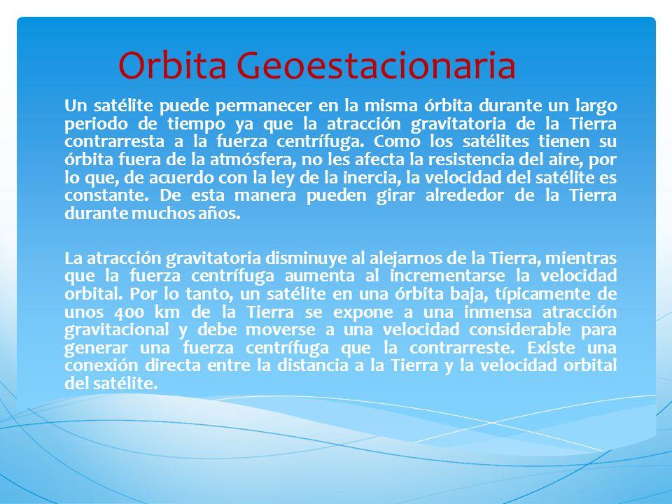 Orbita Geoestacionaria Un satélite puede permanecer en la misma órbita durante un largo periodo de tiempo ya que la atracción gravitatoria de la Tierr