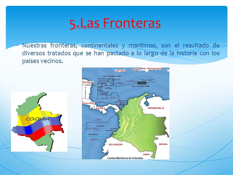 5.Las Fronteras Nuestras fronteras, continentales y marítimas, son el resultado de diversos tratados que se han pactado a lo largo de la historia con