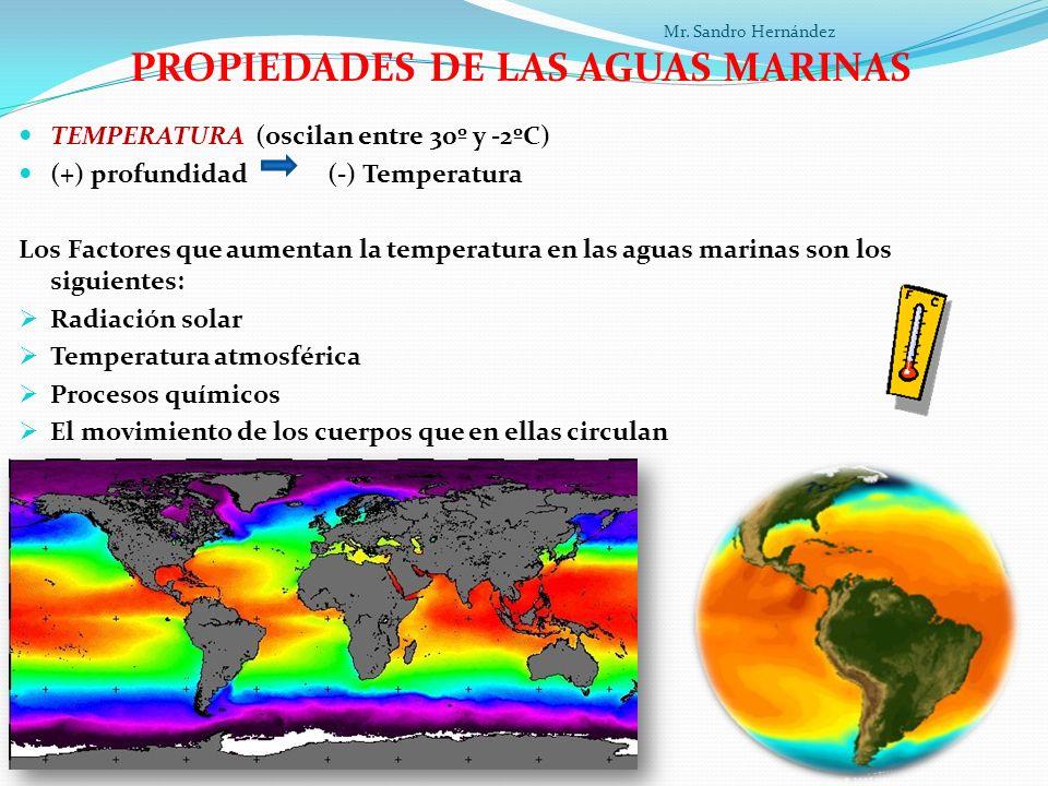 PROPIEDADES DE LAS AGUAS MARINAS TEMPERATURA (oscilan entre 30º y -2ºC) (+) profundidad (-) Temperatura Los Factores que aumentan la temperatura en las aguas marinas son los siguientes: Radiación solar Temperatura atmosférica Procesos químicos El movimiento de los cuerpos que en ellas circulan La energía Geotérmica procedente de la corteza terrestre Mr.