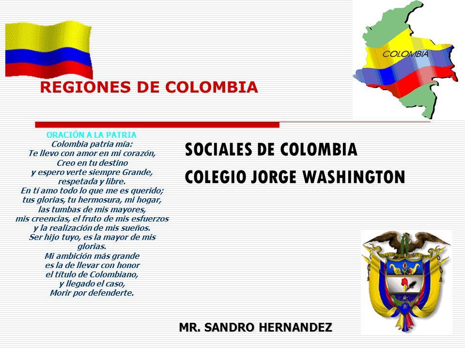 REGIONES DE COLOMBIA SOCIALES DE COLOMBIA COLEGIO JORGE WASHINGTON MR. SANDRO HERNANDEZ ORACIÓN A LA PATRIA Colombia patria mía: Te llevo con amor en