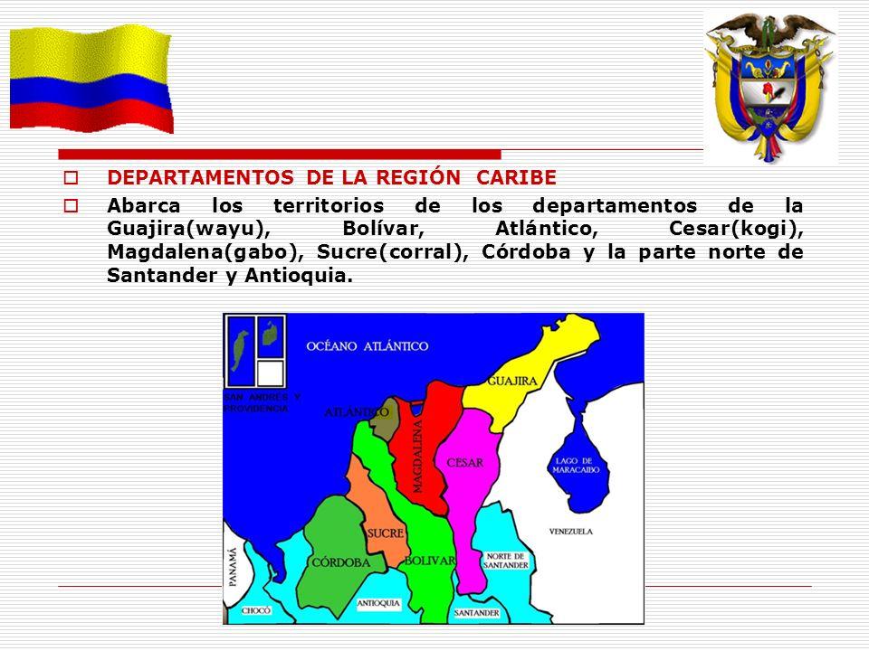 DEPARTAMENTOS DE LA REGIÓN CARIBE Abarca los territorios de los departamentos de la Guajira(wayu), Bolívar, Atlántico, Cesar(kogi), Magdalena(gabo), S