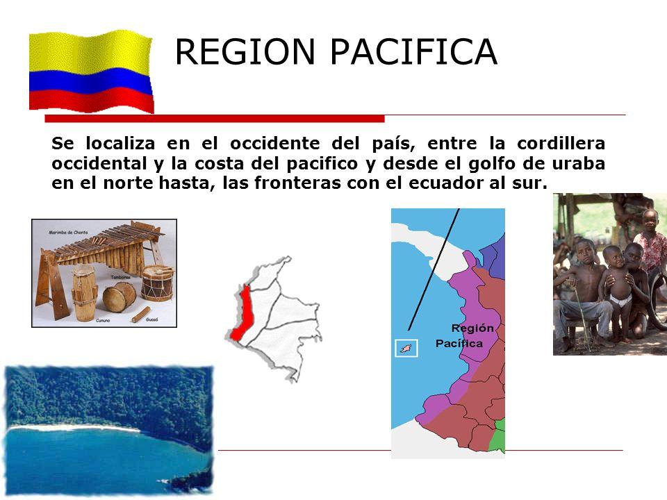 REGION PACIFICA Se localiza en el occidente del país, entre la cordillera occidental y la costa del pacifico y desde el golfo de uraba en el norte has