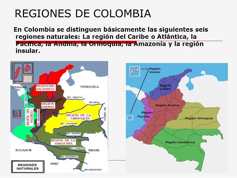 REGIONES DE COLOMBIA En Colombia se distinguen básicamente las siguientes seis regiones naturales: La región del Caribe o Atlántica, la Pacífica, la A