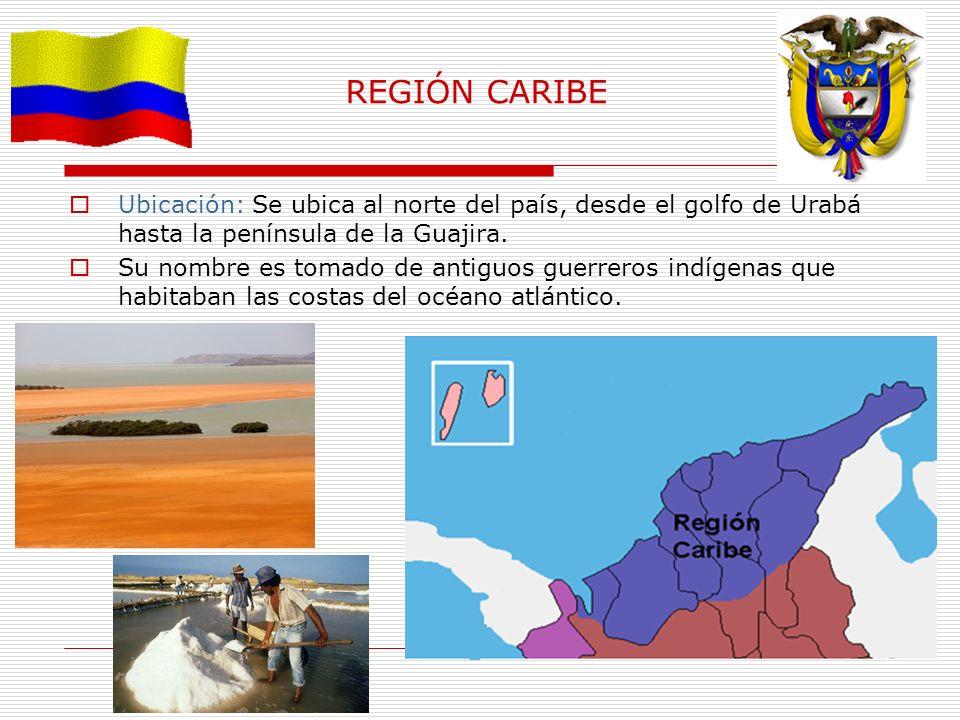 REGIÓN CARIBE Ubicación: Se ubica al norte del país, desde el golfo de Urabá hasta la península de la Guajira. Su nombre es tomado de antiguos guerrer