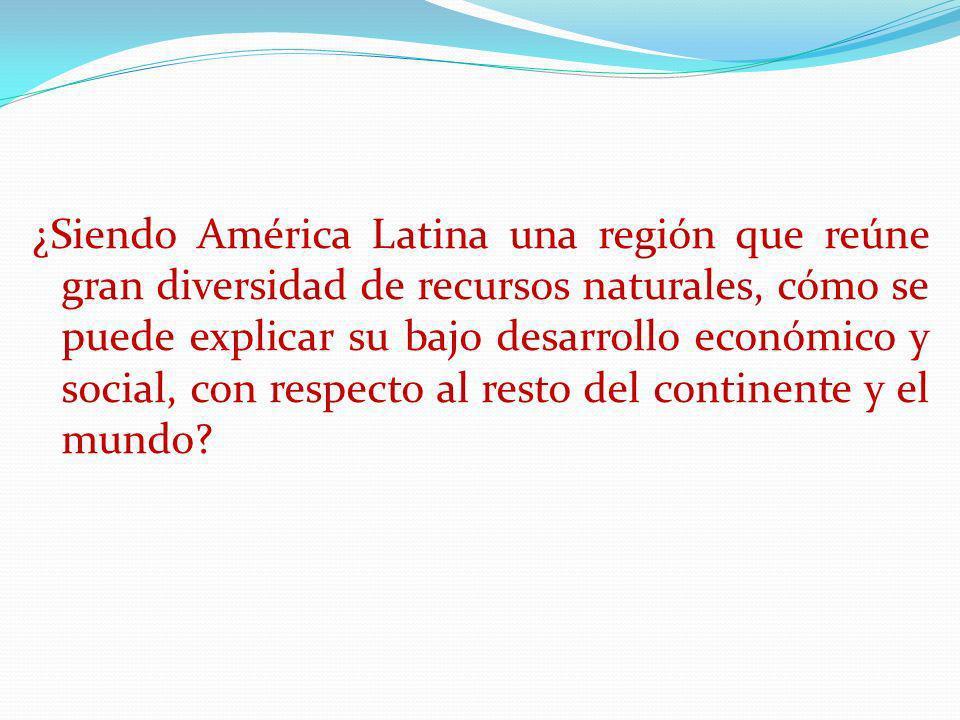 ¿Siendo América Latina una región que reúne gran diversidad de recursos naturales, cómo se puede explicar su bajo desarrollo económico y social, con r