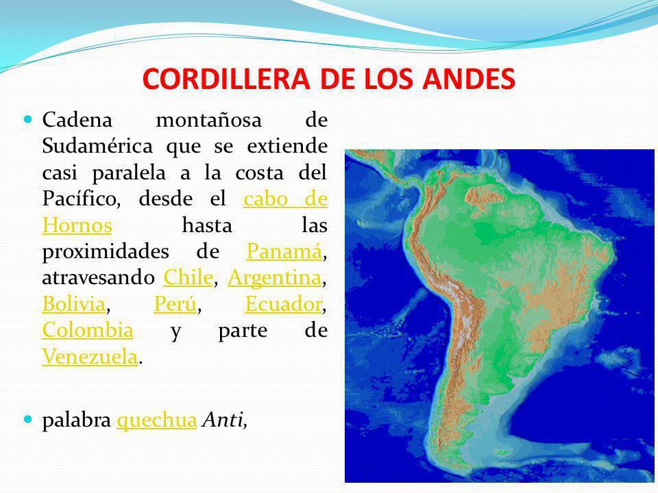 CORDILLERA DE LOS ANDES Cadena montañosa de Sudamérica que se extiende casi paralela a la costa del Pacífico, desde el cabo de Hornos hasta las proxim