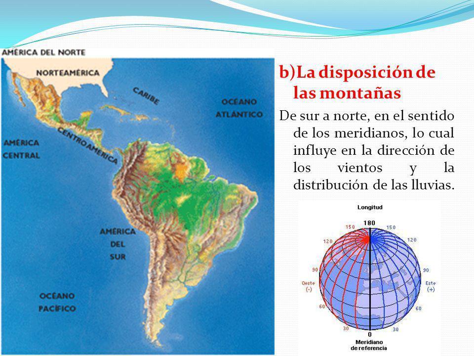 b)La disposición de las montañas De sur a norte, en el sentido de los meridianos, lo cual influye en la dirección de los vientos y la distribución de