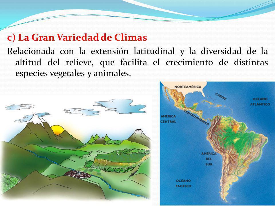 c) La Gran Variedad de Climas Relacionada con la extensión latitudinal y la diversidad de la altitud del relieve, que facilita el crecimiento de disti
