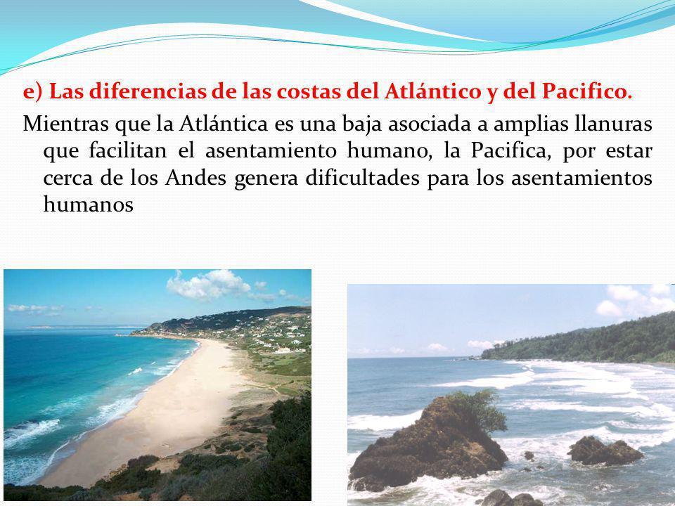 e) Las diferencias de las costas del Atlántico y del Pacifico. Mientras que la Atlántica es una baja asociada a amplias llanuras que facilitan el asen