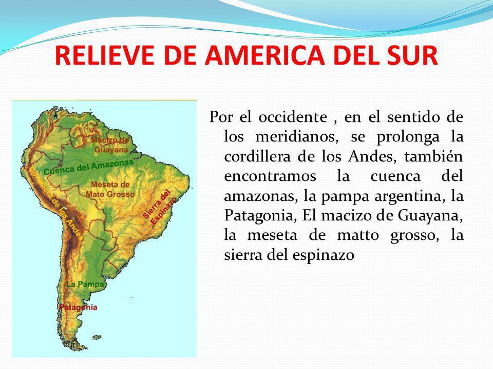 RELIEVE DE AMERICA DEL SUR Por el occidente, en el sentido de los meridianos, se prolonga la cordillera de los Andes, también encontramos la cuenca de