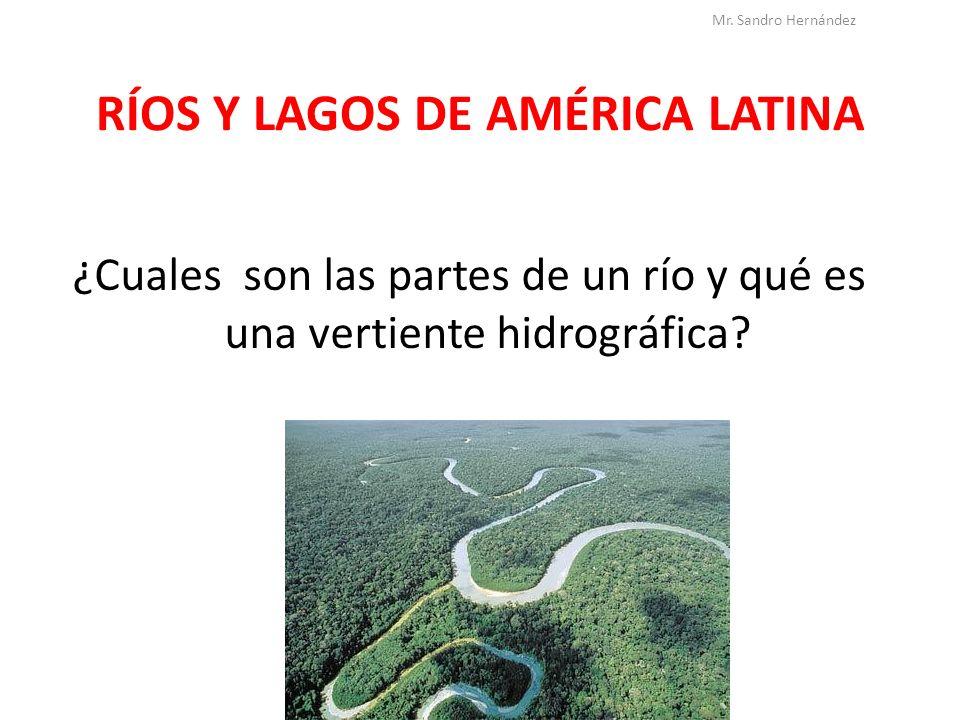 RÍOS Y LAGOS DE AMÉRICA LATINA ¿Cuales son las partes de un río y qué es una vertiente hidrográfica? Mr. Sandro Hernández