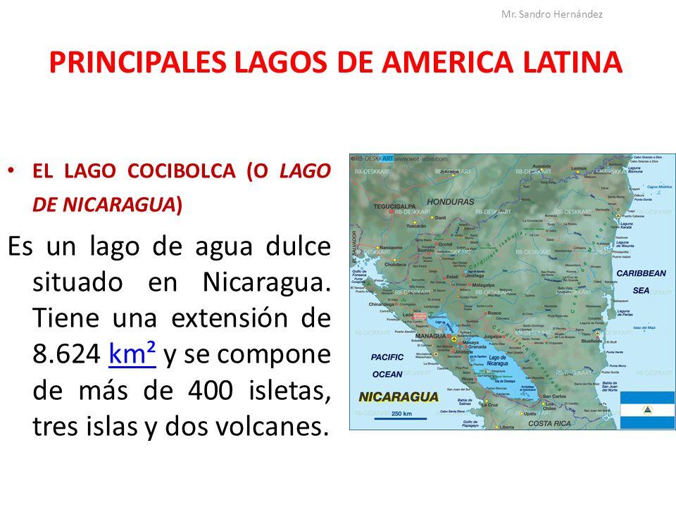 PRINCIPALES LAGOS DE AMERICA LATINA EL LAGO COCIBOLCA (O LAGO DE NICARAGUA) Es un lago de agua dulce situado en Nicaragua. Tiene una extensión de 8.62