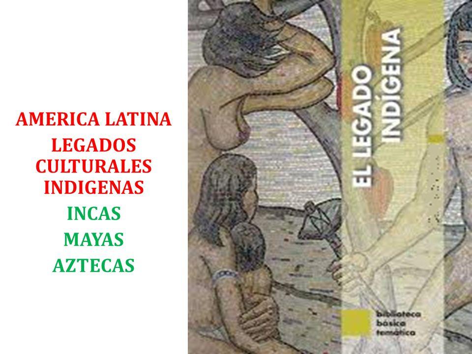 AMERICA LATINA LEGADOS CULTURALES INDIGENAS INCAS MAYAS AZTECAS