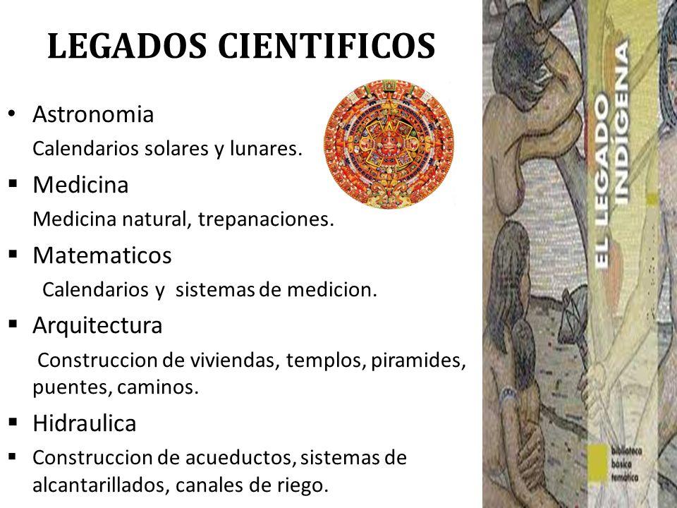 LEGADOS CIENTIFICOS Astronomia Calendarios solares y lunares. Medicina Medicina natural, trepanaciones. Matematicos Calendarios y sistemas de medicion