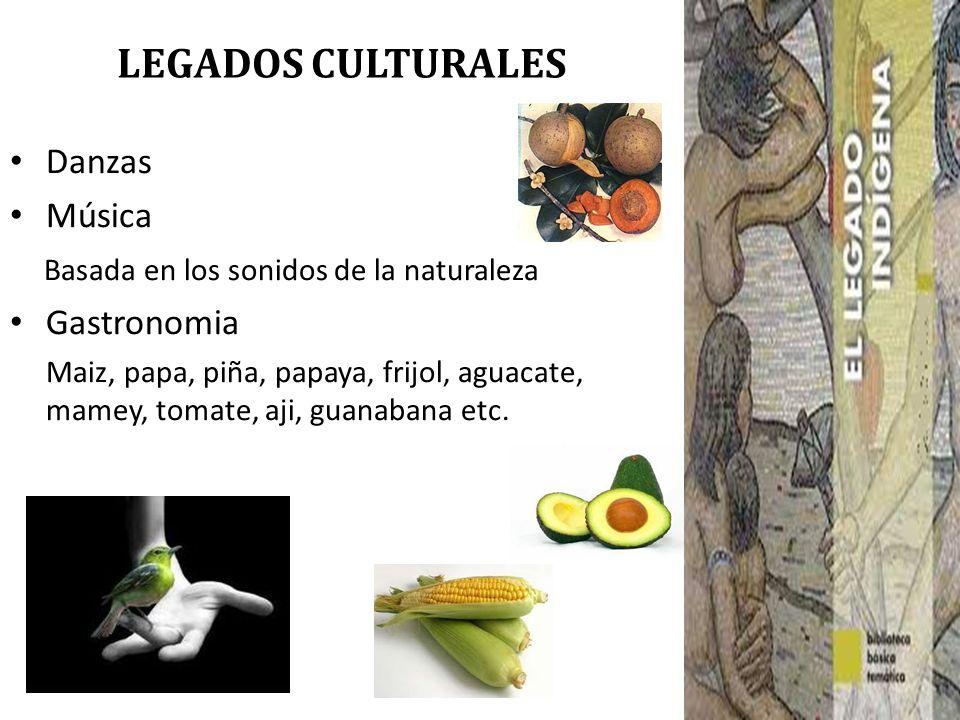 LEGADOS CULTURALES Danzas Música Basada en los sonidos de la naturaleza Gastronomia Maiz, papa, piña, papaya, frijol, aguacate, mamey, tomate, aji, gu