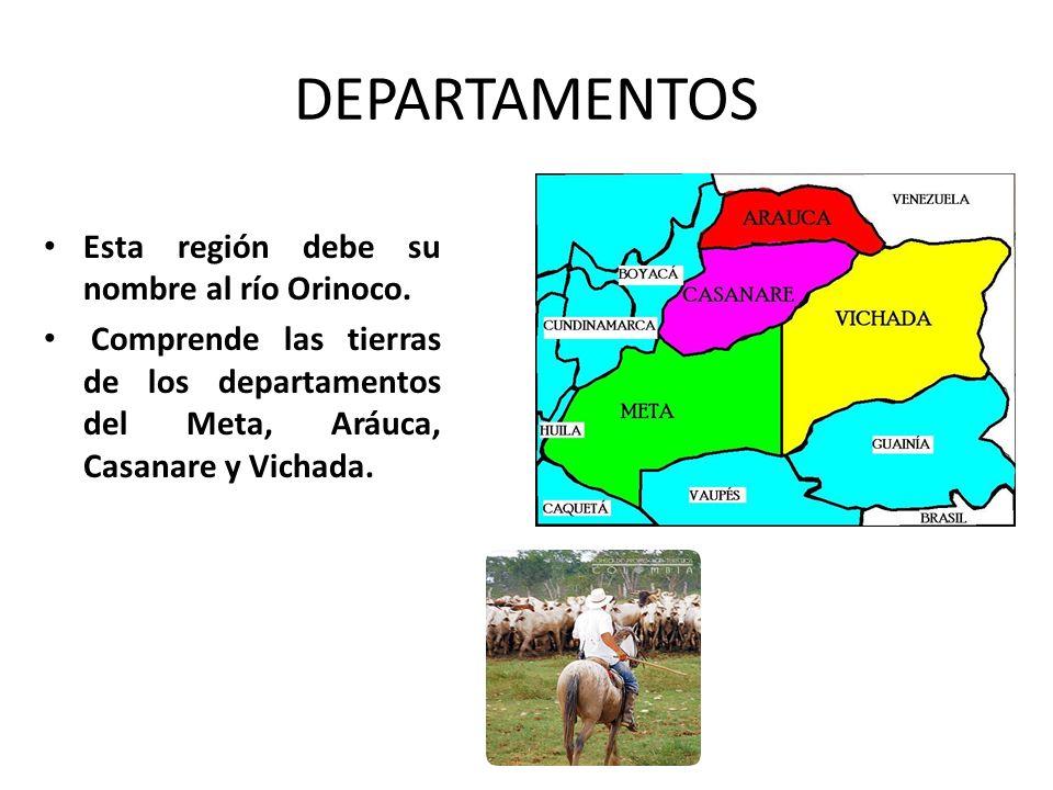 DEPARTAMENTOS Esta región debe su nombre al río Orinoco. Comprende las tierras de los departamentos del Meta, Aráuca, Casanare y Vichada.