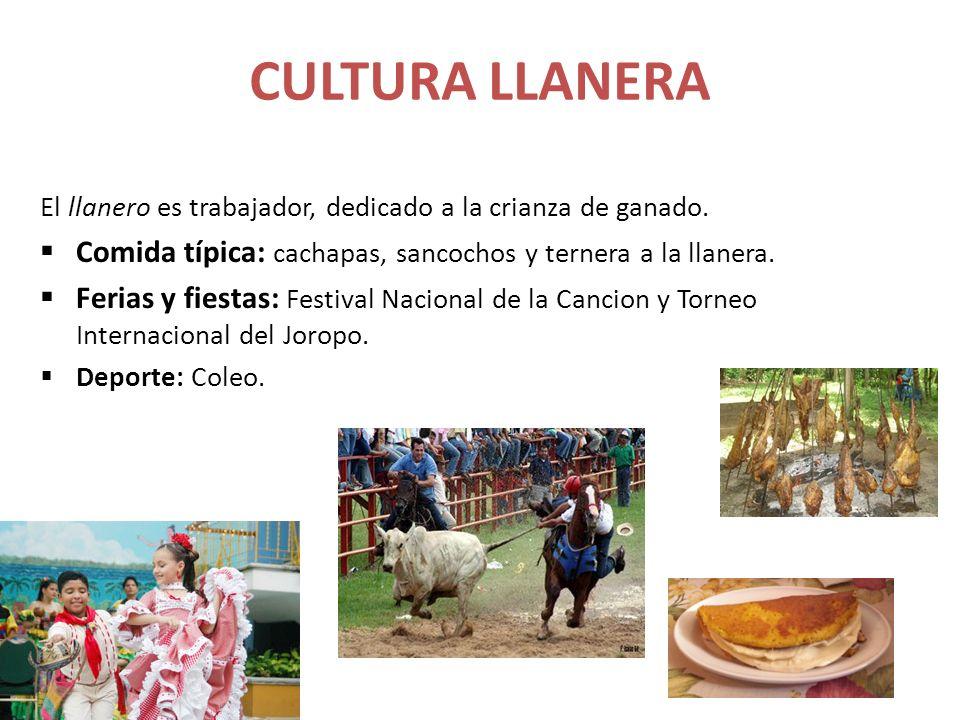 CULTURA LLANERA El llanero es trabajador, dedicado a la crianza de ganado. Comida típica: cachapas, sancochos y ternera a la llanera. Ferias y fiestas