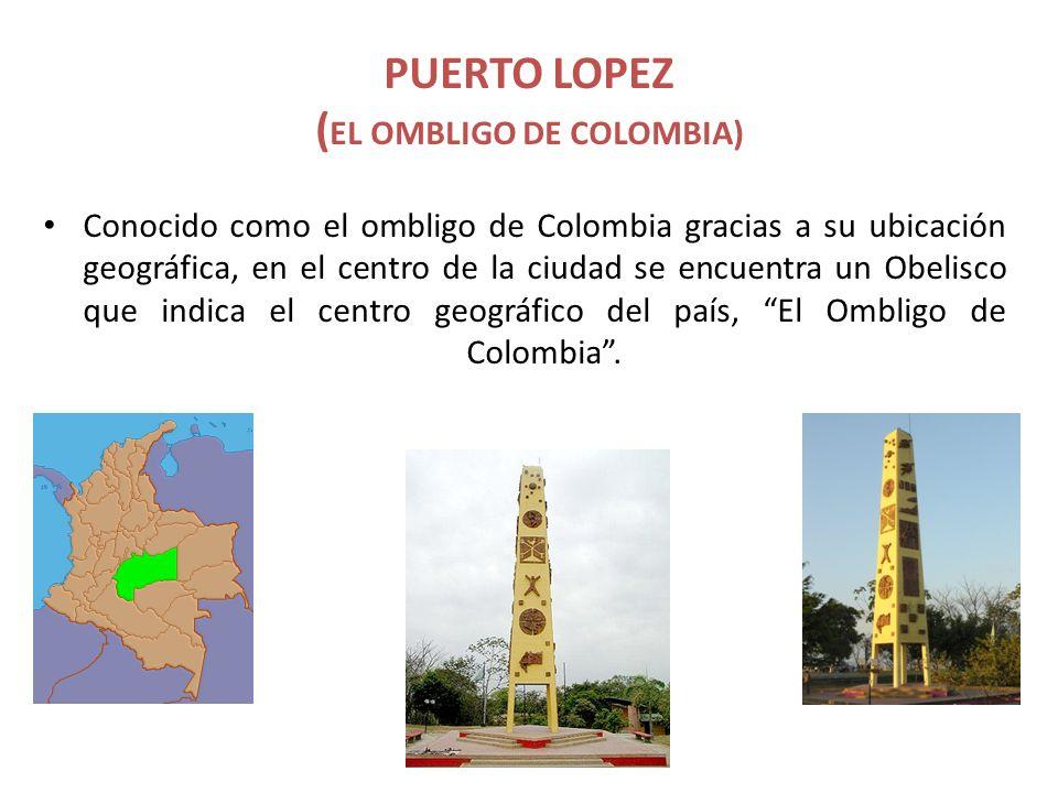 PUERTO LOPEZ ( EL OMBLIGO DE COLOMBIA) Conocido como el ombligo de Colombia gracias a su ubicación geográfica, en el centro de la ciudad se encuentra