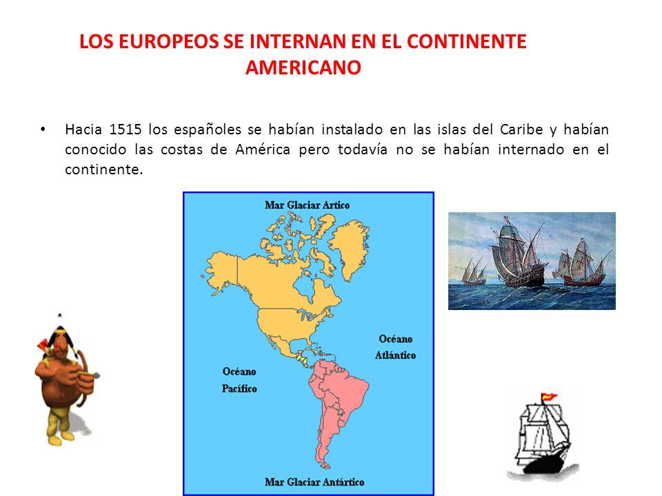 LOS EUROPEOS SE INTERNAN EN EL CONTINENTE AMERICANO Hacia 1515 los españoles se habían instalado en las islas del Caribe y habían conocido las costas