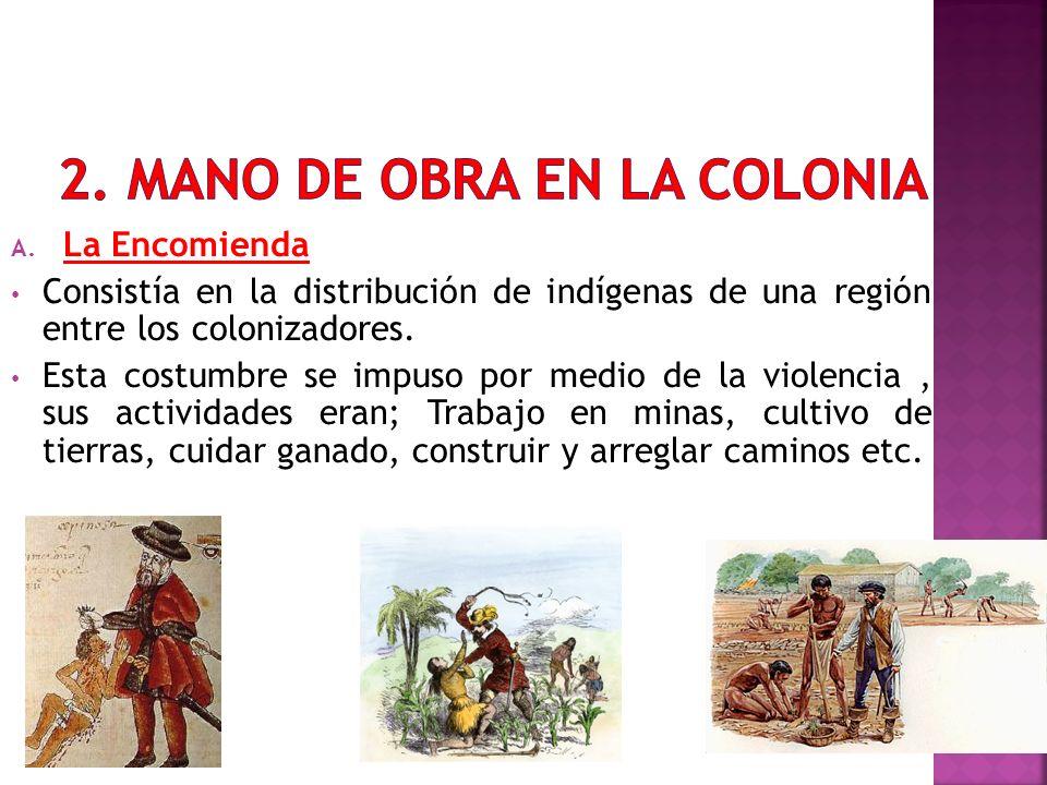 A. La Encomienda Consistía en la distribución de indígenas de una región entre los colonizadores. Esta costumbre se impuso por medio de la violencia,