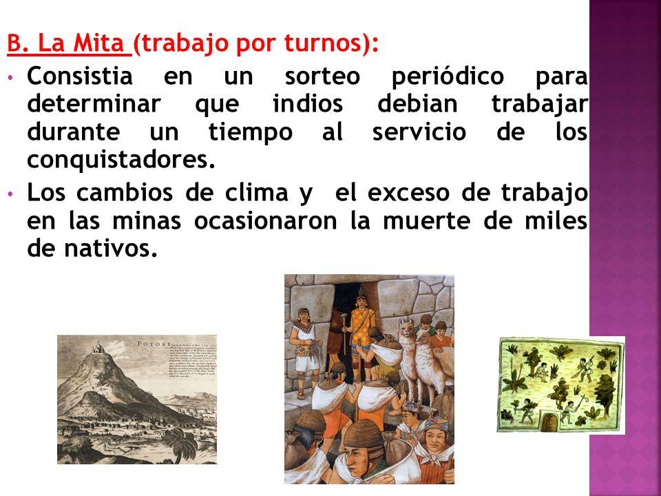 B. La Mita (trabajo por turnos): Consistia en un sorteo periódico para determinar que indios debian trabajar durante un tiempo al servicio de los conq
