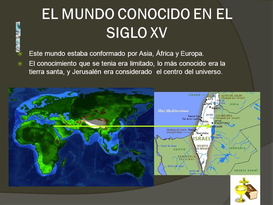 EL MUNDO CONOCIDO EN EL SIGLO XV Este mundo estaba conformado por Asia, África y Europa. El conocimiento que se tenia era limitado, lo más conocido er