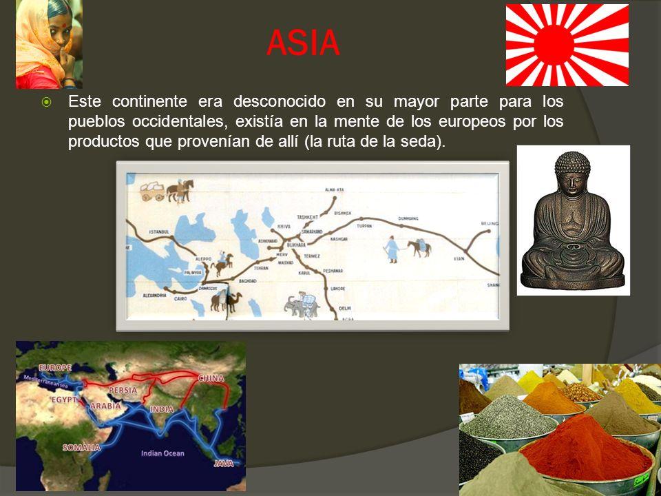 ASIA Este continente era desconocido en su mayor parte para los pueblos occidentales, existía en la mente de los europeos por los productos que proven
