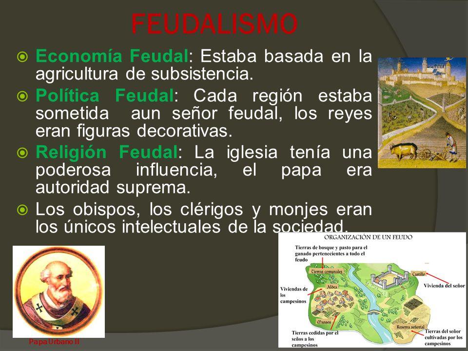 FEUDALISMO Economía Feudal: Estaba basada en la agricultura de subsistencia. Política Feudal: Cada región estaba sometida aun señor feudal, los reyes