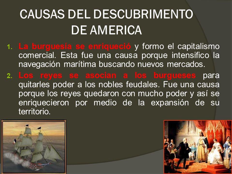 CAUSAS DEL DESCUBRIMENTO DE AMERICA 1. La burguesía se enriqueció y formo el capitalismo comercial. Esta fue una causa porque intensifico la navegació