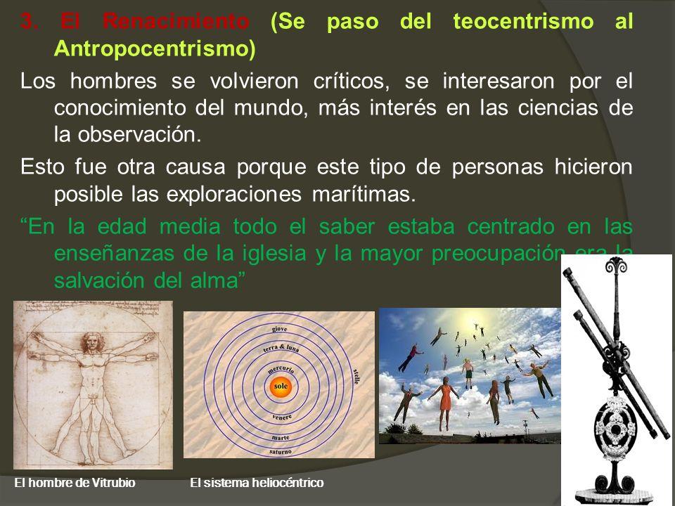 3. El Renacimiento (Se paso del teocentrismo al Antropocentrismo) Los hombres se volvieron críticos, se interesaron por el conocimiento del mundo, más