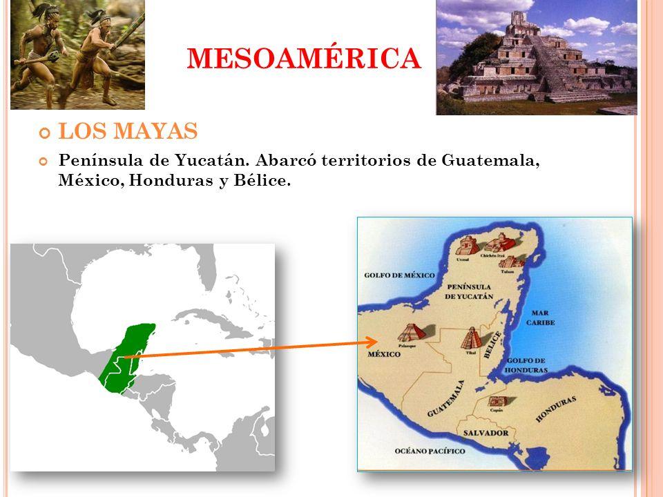 MESOAMÉRICA LOS MAYAS Península de Yucatán. Abarcó territorios de Guatemala, México, Honduras y Bélice.