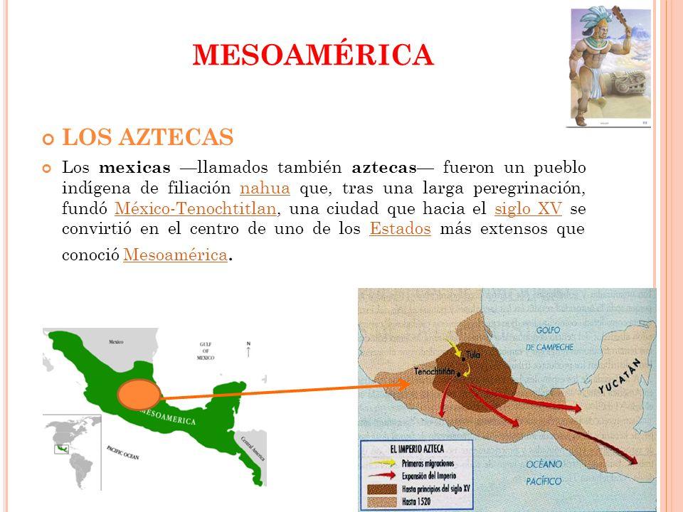 MESOAMÉRICA LOS AZTECAS Los mexicas llamados también aztecas fueron un pueblo indígena de filiación nahua que, tras una larga peregrinación, fundó Méx