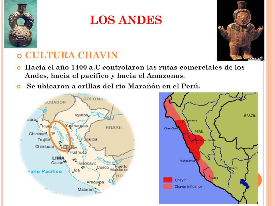 LOS ANDES CULTURA CHAVIN Hacia el año 1400 a.C controlaron las rutas comerciales de los Andes, hacia el pacifico y hacia el Amazonas. Se ubicaron a or
