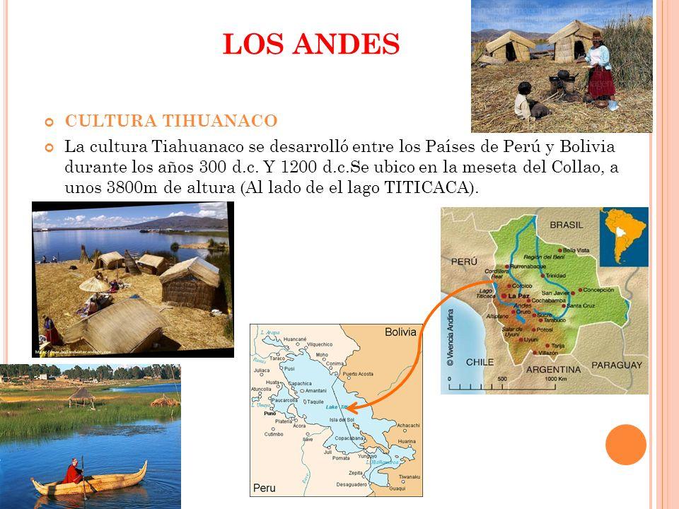 LOS ANDES CULTURA TIHUANACO La cultura Tiahuanaco se desarrolló entre los Países de Perú y Bolivia durante los años 300 d.c. Y 1200 d.c.Se ubico en la