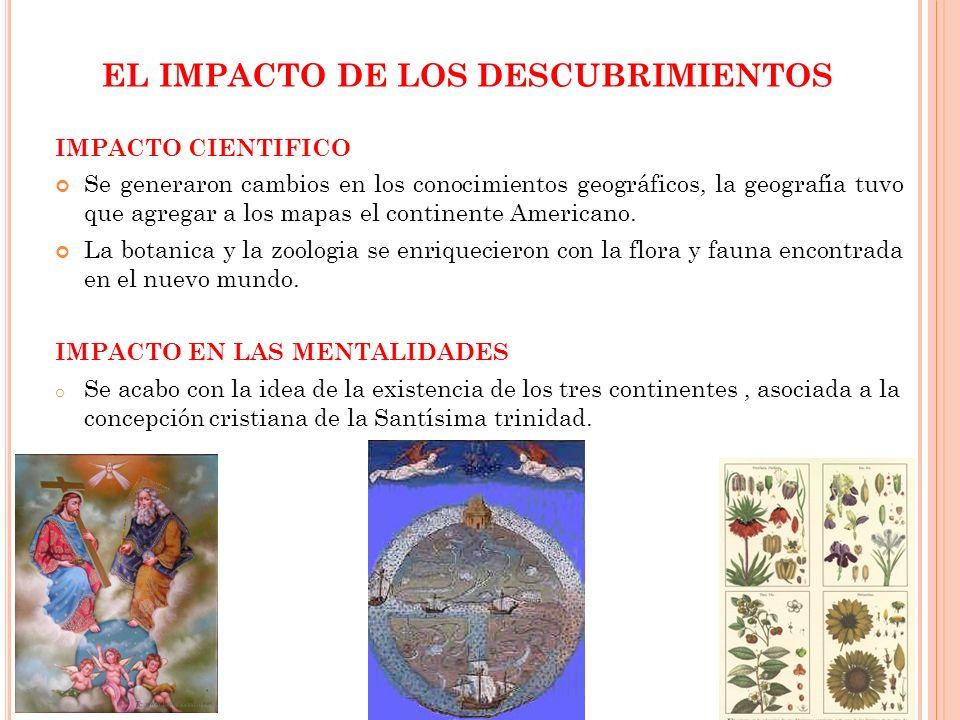 EL IMPACTO DE LOS DESCUBRIMIENTOS IMPACTO CIENTIFICO Se generaron cambios en los conocimientos geográficos, la geografía tuvo que agregar a los mapas