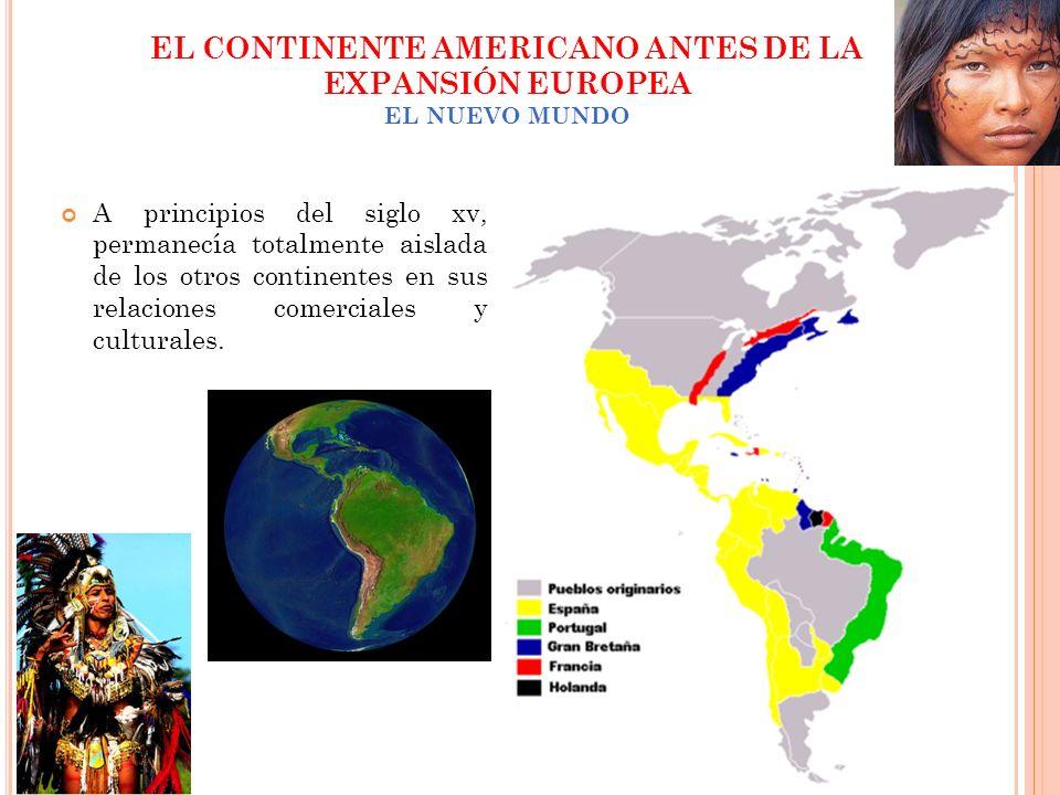 EL CONTINENTE AMERICANO ANTES DE LA EXPANSIÓN EUROPEA EL NUEVO MUNDO A principios del siglo xv, permanecía totalmente aislada de los otros continentes