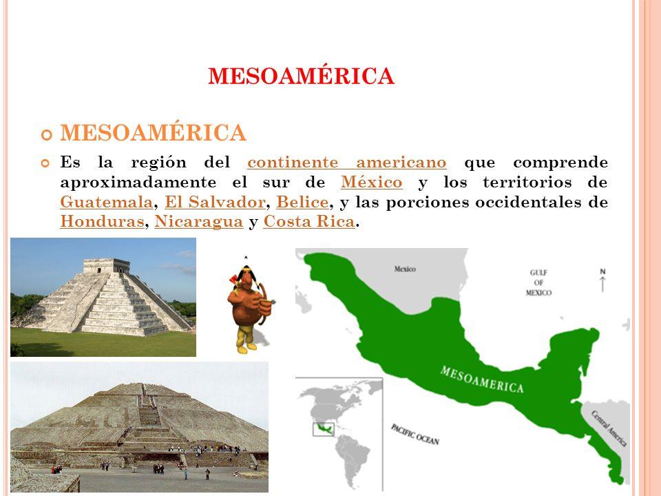 MESOAMÉRICA Es la región del continente americano que comprende aproximadamente el sur de México y los territorios de Guatemala, El Salvador, Belice,