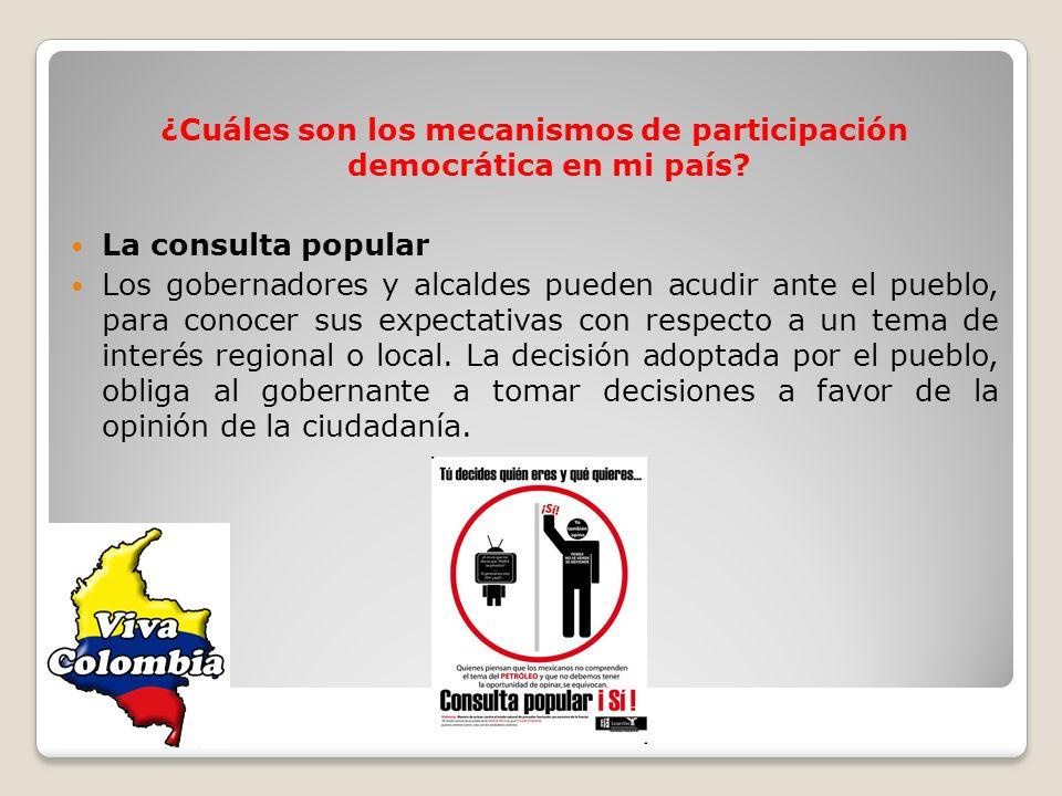 ¿Cuáles son los mecanismos de participación democrática en mi país? La consulta popular Los gobernadores y alcaldes pueden acudir ante el pueblo, para
