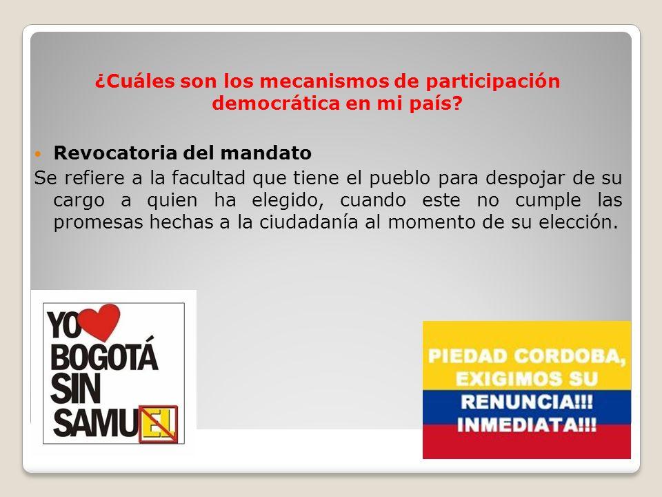 ¿Cuáles son los mecanismos de participación democrática en mi país? Revocatoria del mandato Se refiere a la facultad que tiene el pueblo para despojar