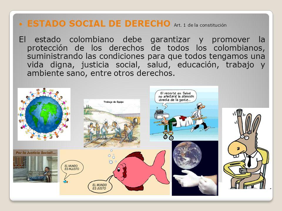 ESTADO SOCIAL DE DERECHO Art. 1 de la constitución El estado colombiano debe garantizar y promover la protección de los derechos de todos los colombia