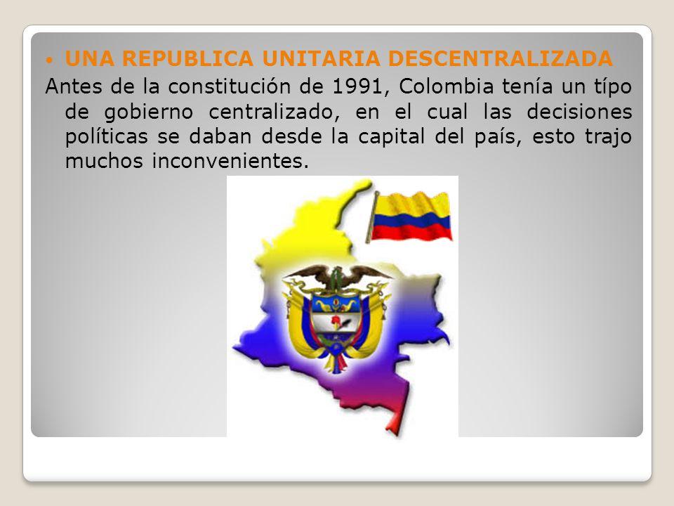 UNA REPUBLICA UNITARIA DESCENTRALIZADA Antes de la constitución de 1991, Colombia tenía un típo de gobierno centralizado, en el cual las decisiones po
