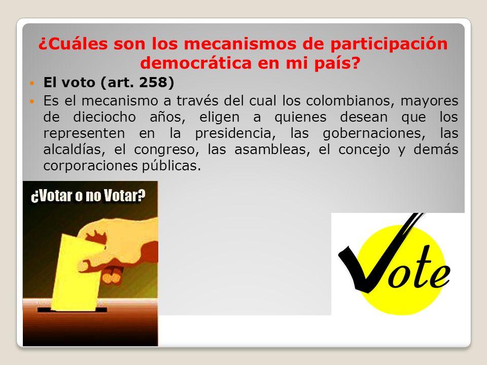 ¿Cuáles son los mecanismos de participación democrática en mi país? El voto (art. 258) Es el mecanismo a través del cual los colombianos, mayores de d