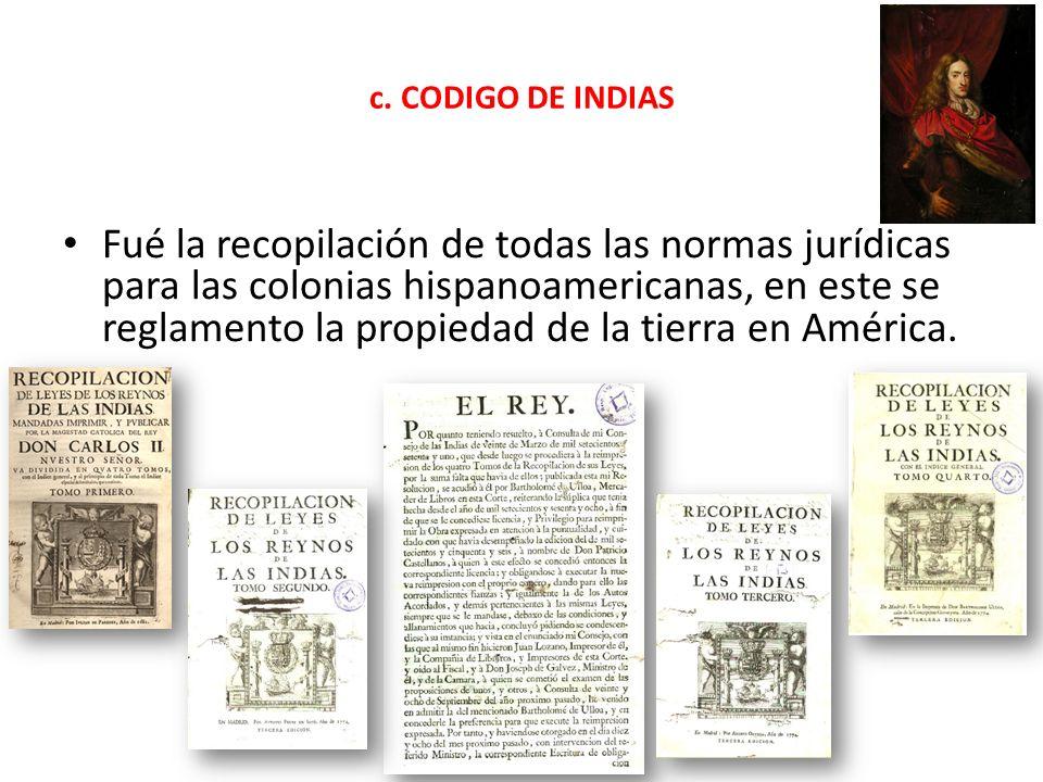 c. CODIGO DE INDIAS Fué la recopilación de todas las normas jurídicas para las colonias hispanoamericanas, en este se reglamento la propiedad de la ti