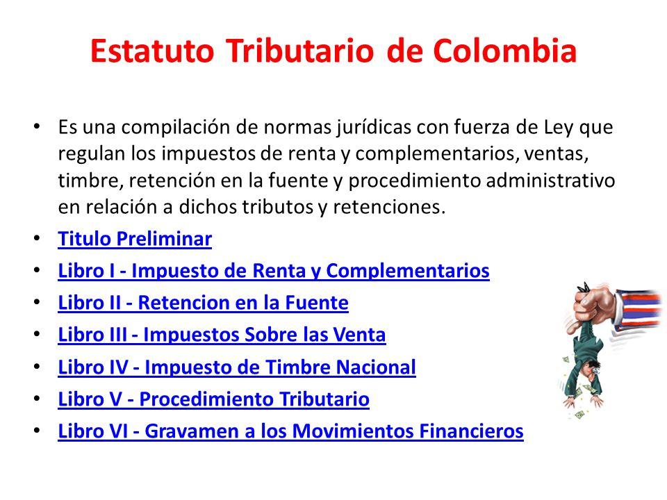 Estatuto Tributario de Colombia Es una compilación de normas jurídicas con fuerza de Ley que regulan los impuestos de renta y complementarios, ventas,